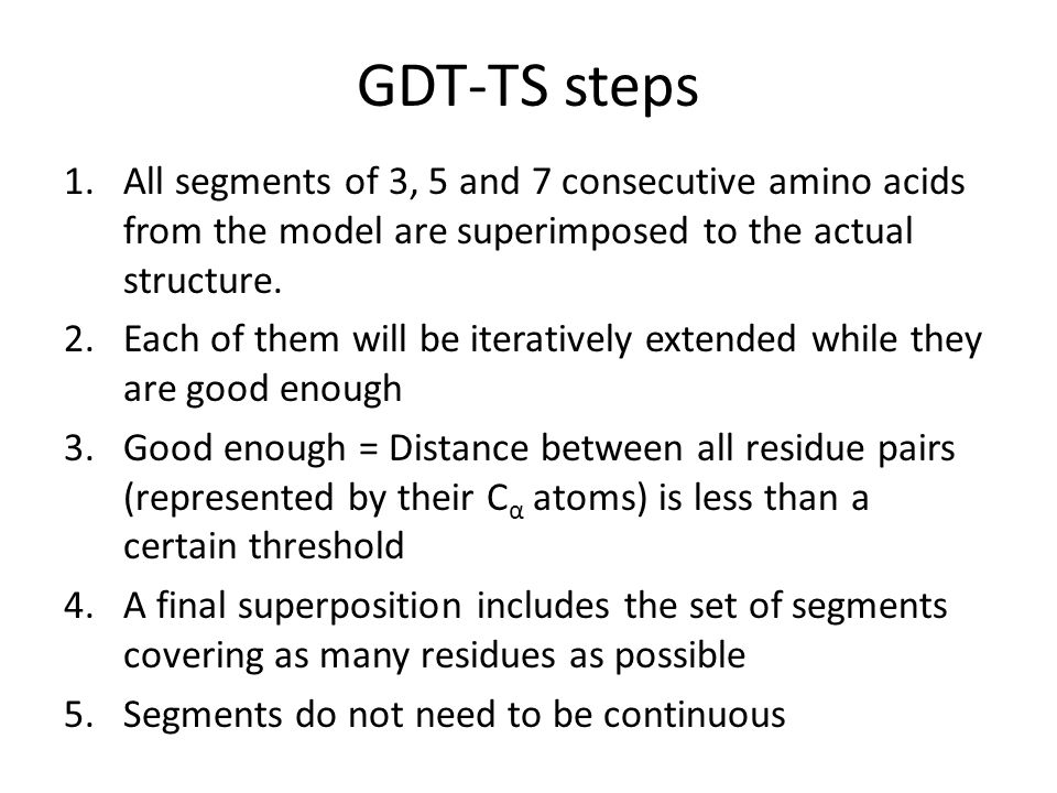 GDT-TS steps 1.All segments of 3, 5 and 7 consecutive amino acids from the model are superimposed to the actual structure. 2.Each of them will be iter