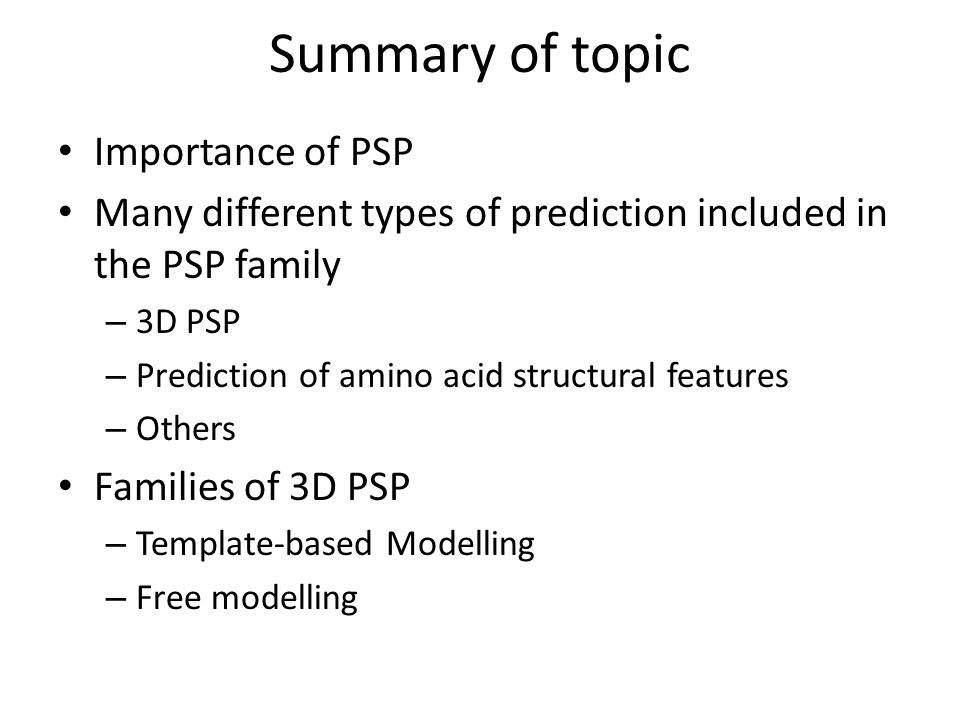 Summary of topic Importance of PSP Many different types of prediction included in the PSP family – 3D PSP – Prediction of amino acid structural featur
