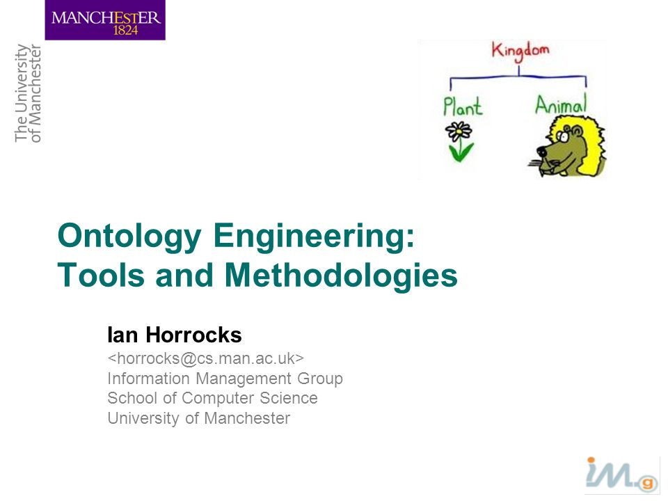 Ontology Engineering: Tools and Methodologies Ian Horrocks Information Management Group School of Computer Science University of Manchester