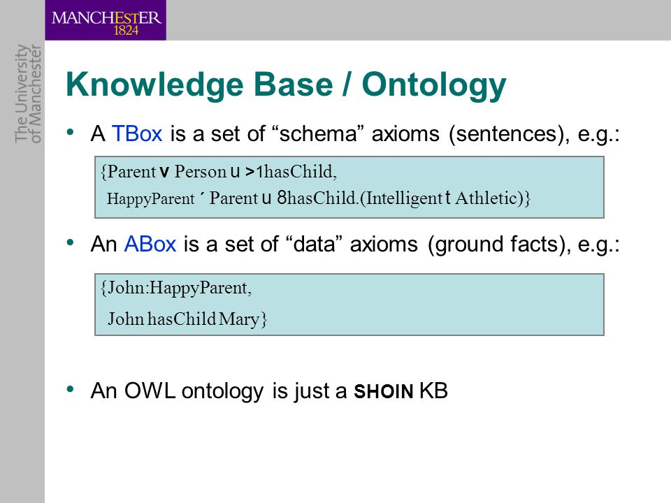 A TBox is a set of schema axioms (sentences), e.g.: {Parent v Person u >1 hasChild, HappyParent ´ Parent u 8 hasChild.(Intelligent t Athletic)} An ABox is a set of data axioms (ground facts), e.g.: {John:HappyParent, John hasChild Mary} An OWL ontology is just a SHOIN KB Knowledge Base / Ontology