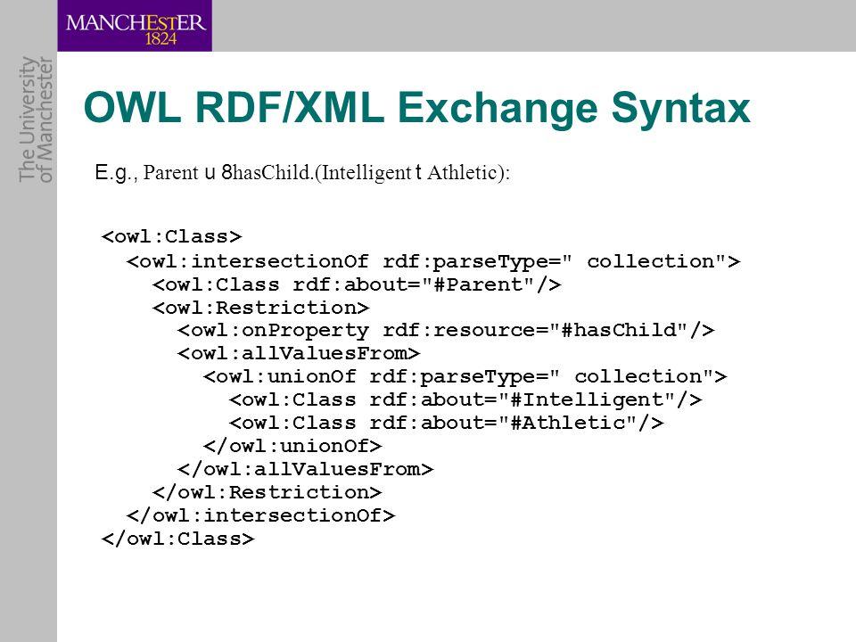 OWL RDF/XML Exchange Syntax E.g., Parent u 8 hasChild.(Intelligent t Athletic):