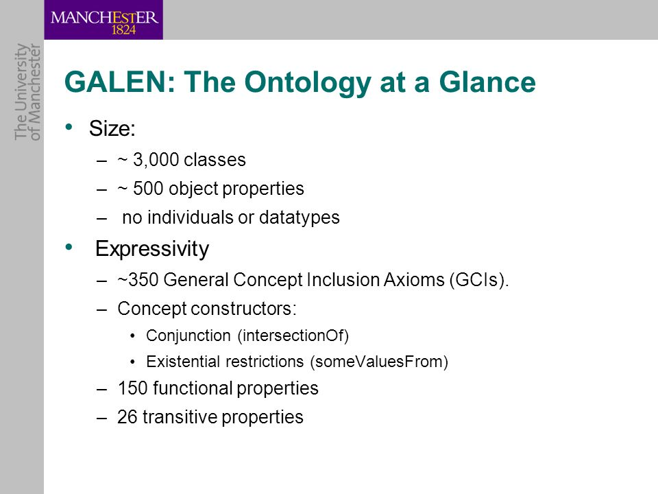 GALEN: The Ontology at a Glance Size: –~ 3,000 classes –~ 500 object properties – no individuals or datatypes Expressivity –~350 General Concept Inclusion Axioms (GCIs).