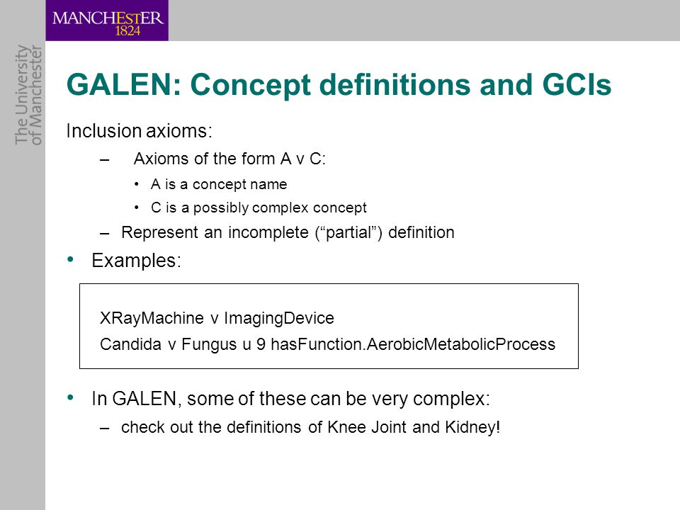 GALEN: Concept definitions and GCIs Inclusion axioms: –Axioms of the form A v C: A is a concept name C is a possibly complex concept –Represent an incomplete ( partial ) definition Examples: XRayMachine v ImagingDevice Candida v Fungus u 9 hasFunction.AerobicMetabolicProcess In GALEN, some of these can be very complex: –check out the definitions of Knee Joint and Kidney!