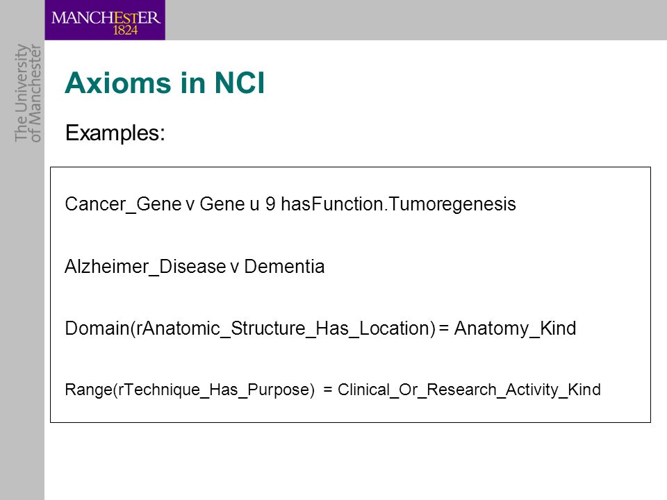 Axioms in NCI Examples: Cancer_Gene v Gene u 9 hasFunction.Tumoregenesis Alzheimer_Disease v Dementia Domain(rAnatomic_Structure_Has_Location) = Anatomy_Kind Range(rTechnique_Has_Purpose) = Clinical_Or_Research_Activity_Kind