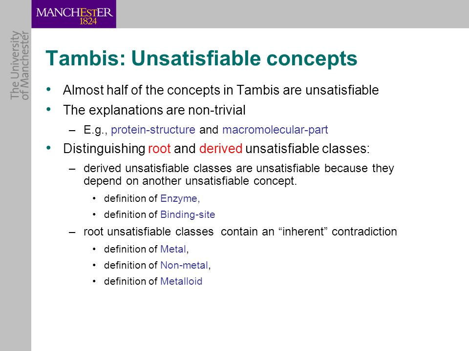 Tambis: Unsatisfiable concepts Almost half of the concepts in Tambis are unsatisfiable The explanations are non-trivial –E.g., protein-structure and macromolecular-part Distinguishing root and derived unsatisfiable classes: –derived unsatisfiable classes are unsatisfiable because they depend on another unsatisfiable concept.