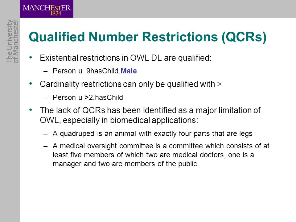 Qualified Number Restrictions (QCRs) Existential restrictions in OWL DL are qualified: –Person u 9hasChild.Male Cardinality restrictions can only be qualified with > –Person u >2.hasChild The lack of QCRs has been identified as a major limitation of OWL, especially in biomedical applications: –A quadruped is an animal with exactly four parts that are legs –A medical oversight committee is a committee which consists of at least five members of which two are medical doctors, one is a manager and two are members of the public.