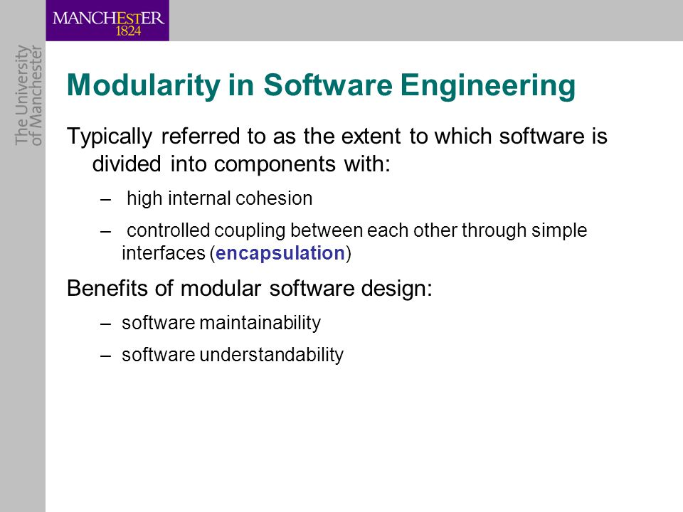 Modularity in Software Engineering Typically referred to as the extent to which software is divided into components with: – high internal cohesion – controlled coupling between each other through simple interfaces (encapsulation) Benefits of modular software design: –software maintainability –software understandability