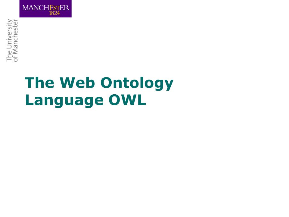 Semantic Web led to requirement for a web ontology language set up Web-Ontology (WebOnt) Working Group –WebOnt developed OWL language –OWL based on earlier languages RDF, OIL and DAML+OIL –OWL now a W3C recommendation (i.e., a standard) OWL is a family of 3 languages: OWL Lite, OWL DL and OWL Full OIL, DAML+OIL and OWL (DL & Lite) based on Description Logics –Many OWL DL/Lite tools & ontologies –Relatively few OWL Full tools or ontologies OWL History