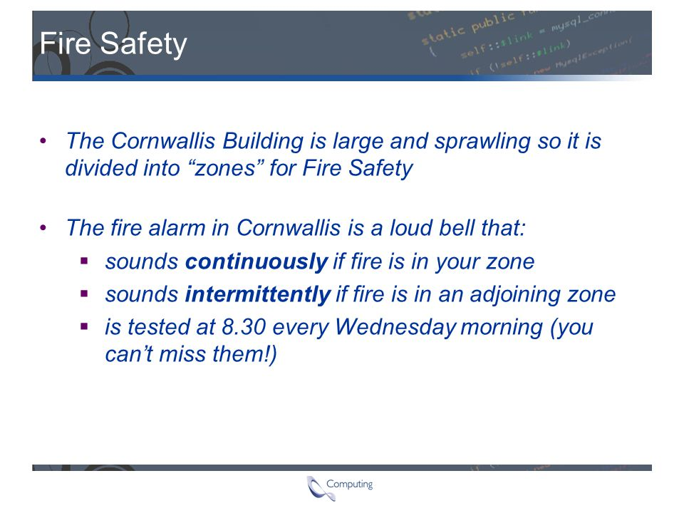 "Fire Safety The Cornwallis Building is large and sprawling so it is divided into ""zones"" for Fire Safety The fire alarm in Cornwallis is a loud bell t"