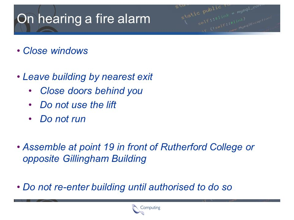 On hearing a fire alarm Close windows Leave building by nearest exit Close doors behind you Do not use the lift Do not run Assemble at point 19 in fro