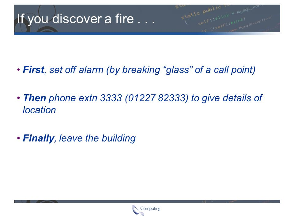"If you discover a fire... First, set off alarm (by breaking ""glass"" of a call point) Then phone extn 3333 (01227 82333) to give details of location Fi"