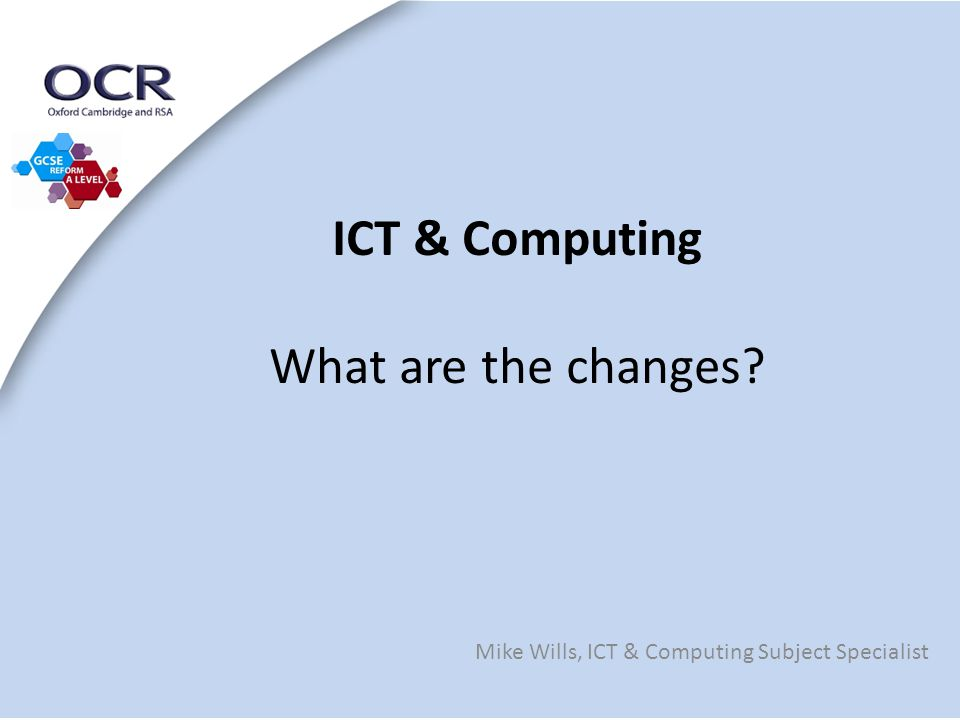 ICT & Computing What are the changes Mike Wills, ICT & Computing Subject Specialist