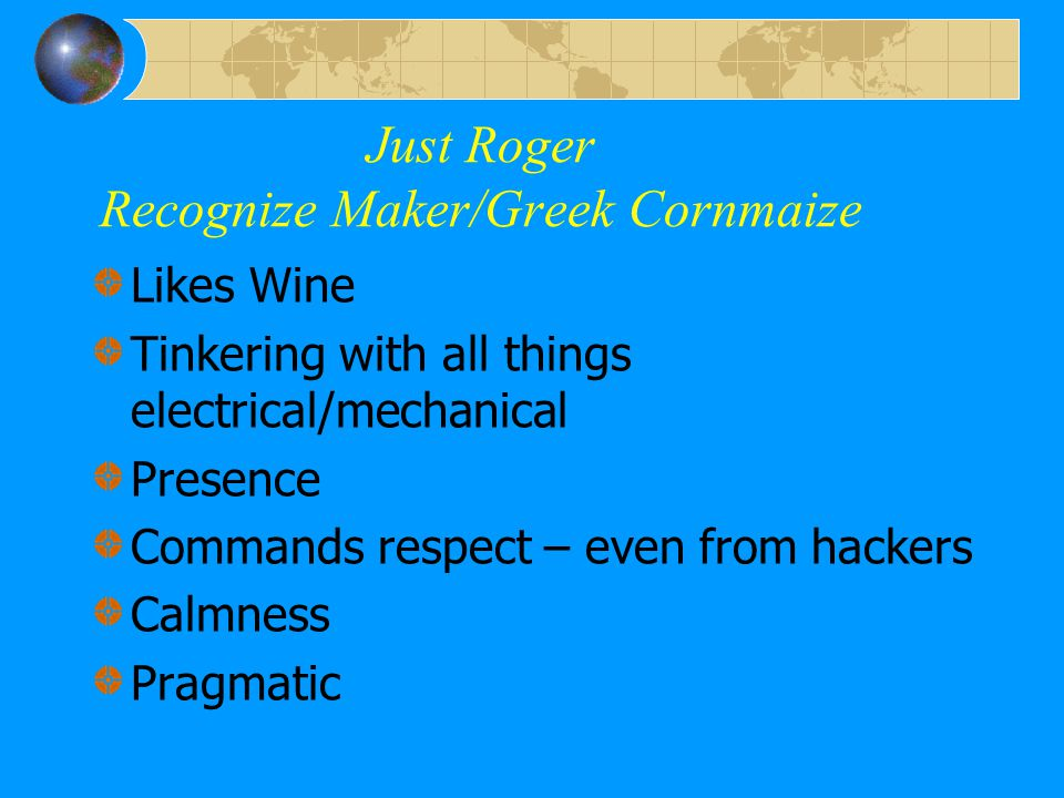 Just Roger Recognize Maker/Greek Cornmaize Likes Wine Tinkering with all things electrical/mechanical Presence Commands respect – even from hackers Ca