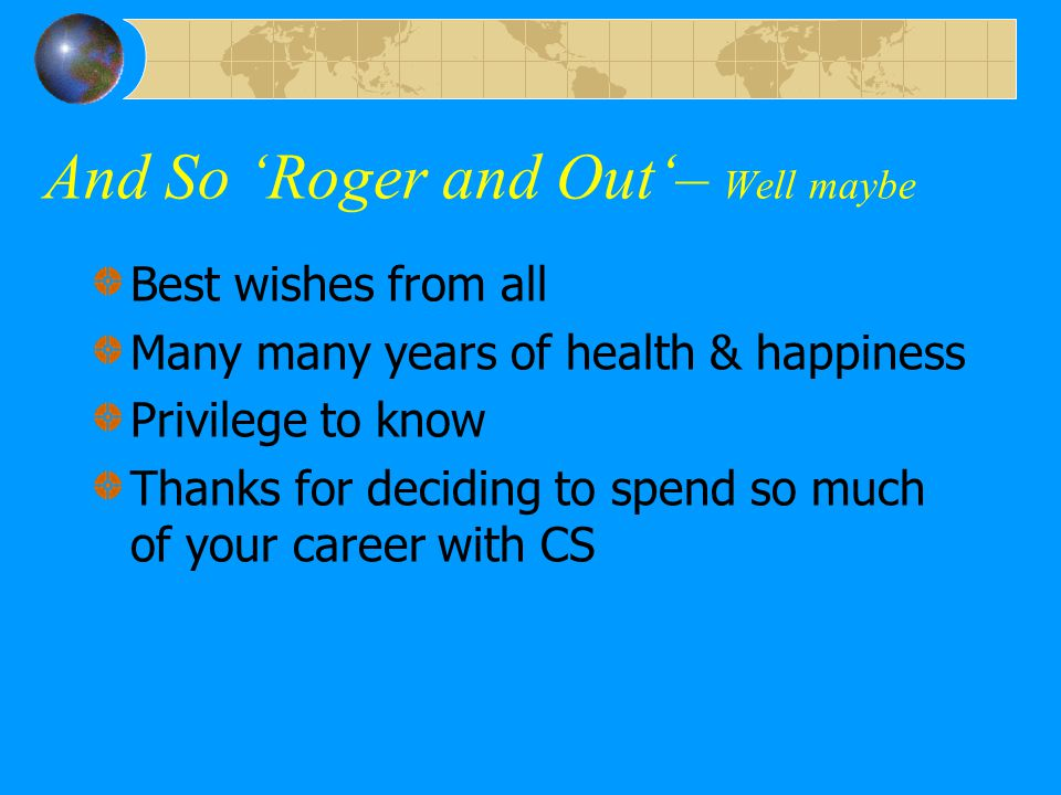 And So 'Roger and Out'– Well maybe Best wishes from all Many many years of health & happiness Privilege to know Thanks for deciding to spend so much o