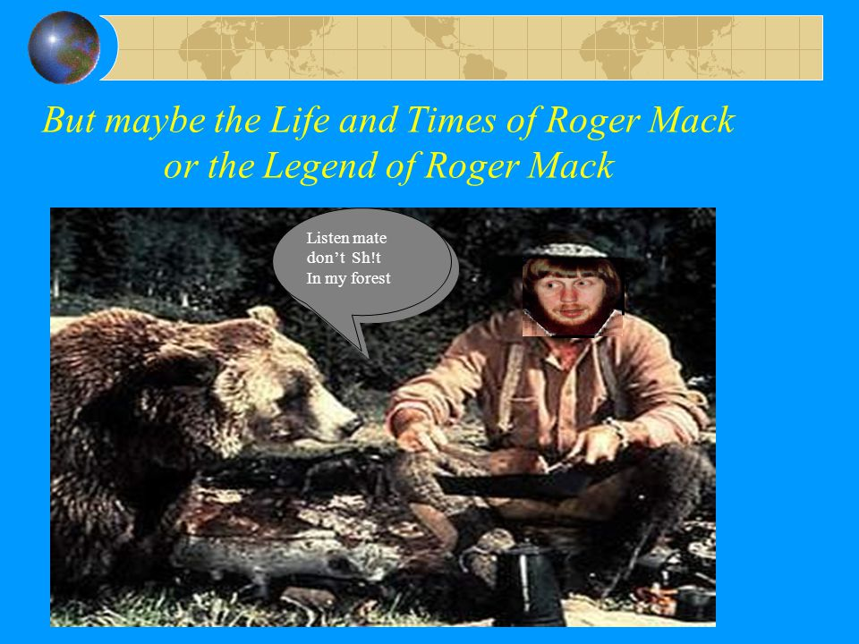 But maybe the Life and Times of Roger Mack or the Legend of Roger Mack Listen mate don't Sh!t In my forest Listen mate don't Sh!t In my forest