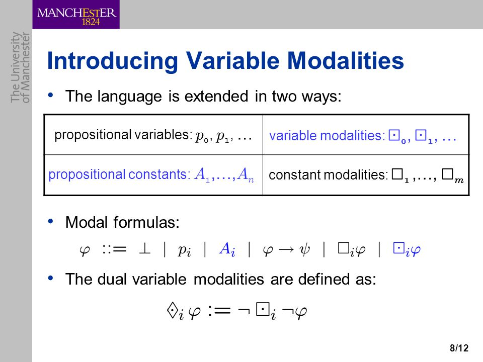 8/12 Introducing Variable Modalities The language is extended in two ways: Modal formulas: The dual variable modalities are defined as: propositional variables: p 0, p 1, … constant modalities: ¤ 1,…, ¤ m propositional constants: A 1,…, A n variable modalities: ¡ 0, ¡ 1, …