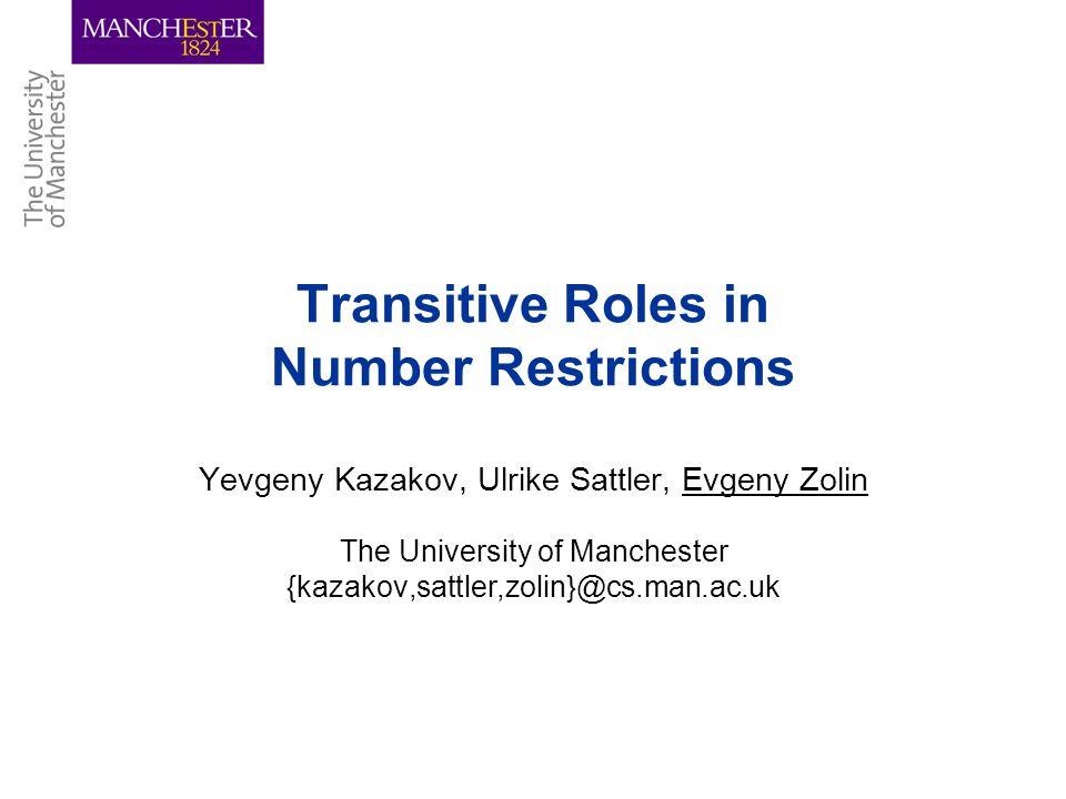 Transitive Roles in Number Restrictions Yevgeny Kazakov, Ulrike Sattler, Evgeny Zolin The University of Manchester {kazakov,sattler,zolin}@cs.man.ac.u