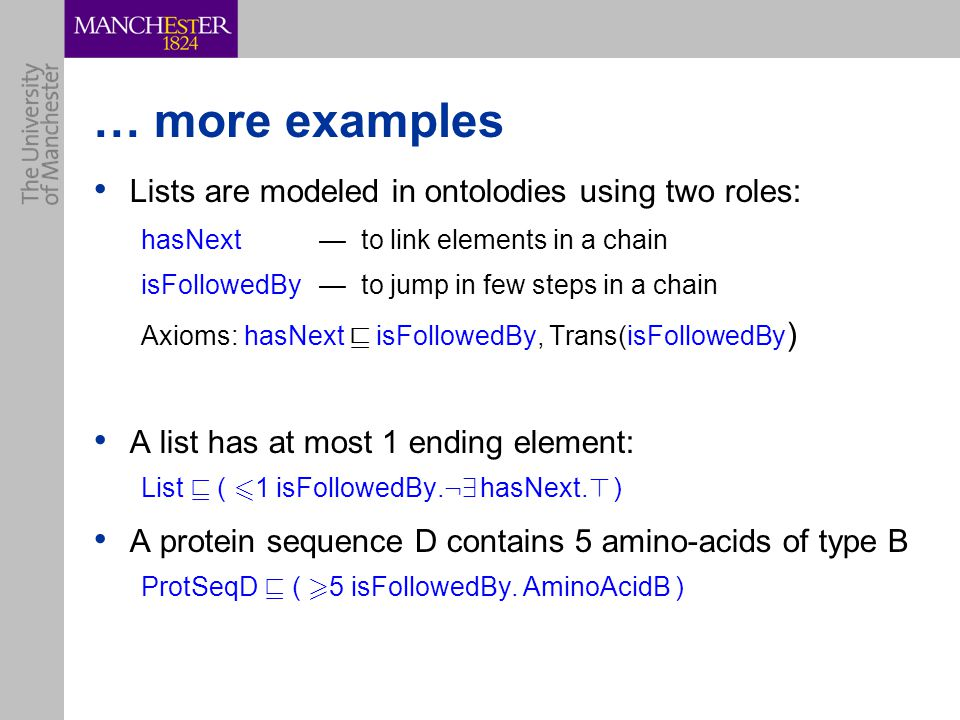 … more examples Lists are modeled in ontolodies using two roles: hasNext— to link elements in a chain isFollowedBy— to jump in few steps in a chain Axioms: hasNext v isFollowedBy, Trans(isFollowedBy ) A list has at most 1 ending element: List v ( 6 1 isFollowedBy.