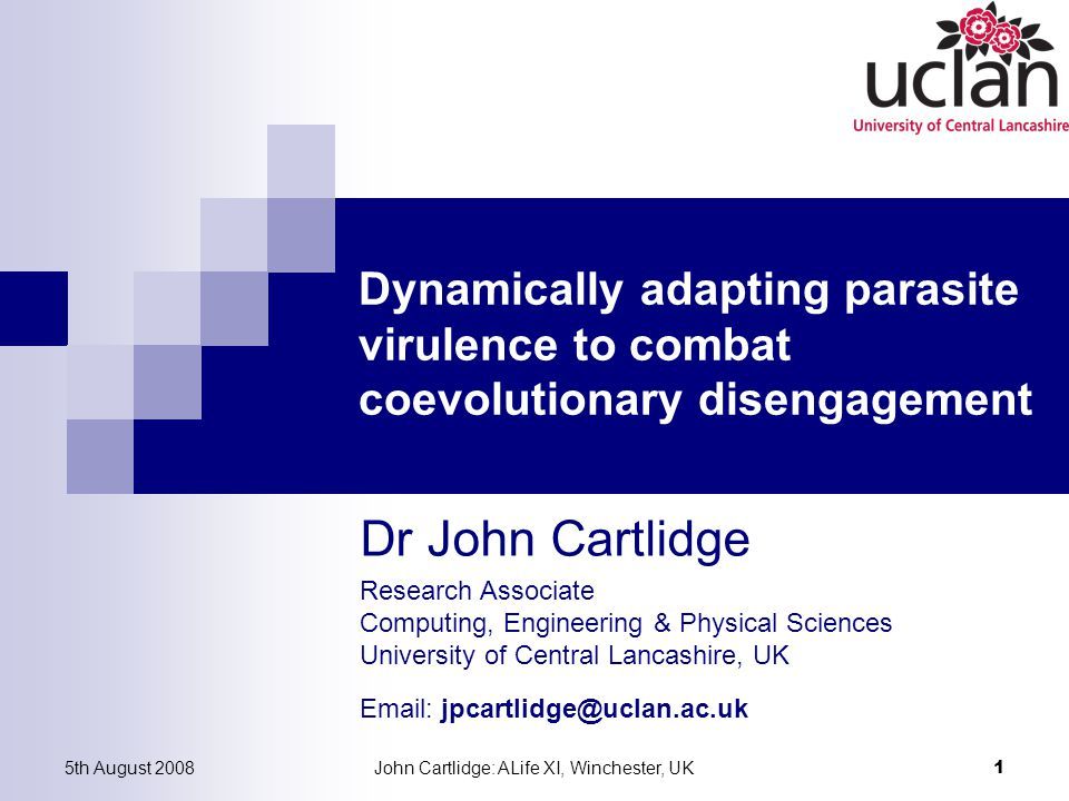 Research Associate Computing, Engineering & Physical Sciences University of Central Lancashire, UK Email: jpcartlidge@uclan.ac.uk Dr John Cartlidge 5th August 2008John Cartlidge: ALife XI, Winchester, UK 1 Dynamically adapting parasite virulence to combat coevolutionary disengagement