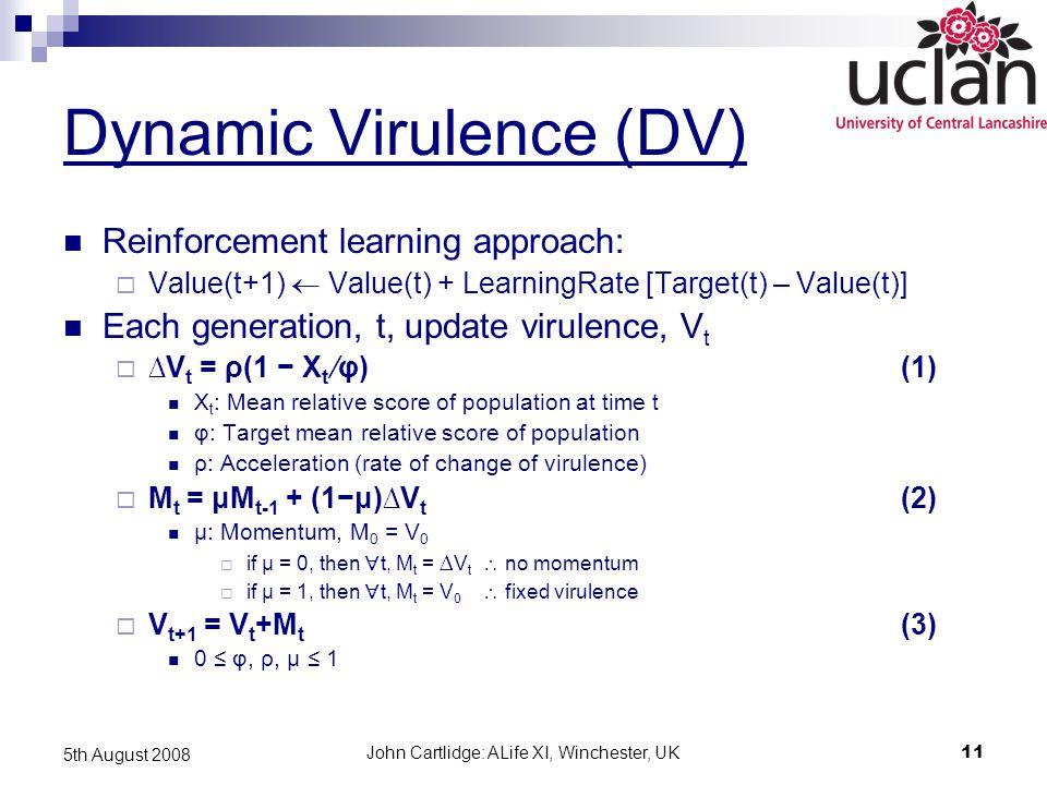 John Cartlidge: ALife XI, Winchester, UK11 5th August 2008 Dynamic Virulence (DV) Reinforcement learning approach:  Value(t+1)  Value(t) + LearningRate [Target(t) – Value(t)] Each generation, t, update virulence, V t  ∆V t = ρ(1 − X t ∕φ)(1) X t : Mean relative score of population at time t φ: Target mean relative score of population ρ: Acceleration (rate of change of virulence)  Μ t = μΜ t-1 + (1−μ)∆V t (2) μ: Momentum, Μ 0 = V 0  if μ = 0, then  t, Μ t = ∆ V t  no momentum  if μ = 1, then  t, Μ t = V 0  fixed virulence  V t+1 = V t +Μ t (3) 0 ≤ φ, ρ, μ ≤ 1