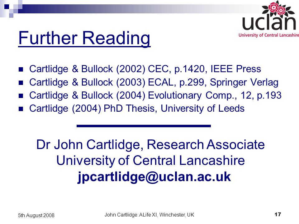 John Cartlidge: ALife XI, Winchester, UK17 5th August 2008 Further Reading Cartlidge & Bullock (2002) CEC, p.1420, IEEE Press Cartlidge & Bullock (2003) ECAL, p.299, Springer Verlag Cartlidge & Bullock (2004) Evolutionary Comp., 12, p.193 Cartlidge (2004) PhD Thesis, University of Leeds Dr John Cartlidge, Research Associate University of Central Lancashire jpcartlidge@uclan.ac.uk