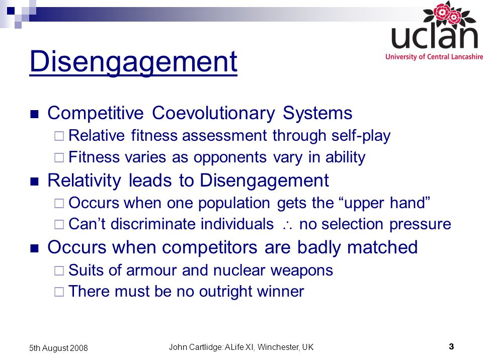 John Cartlidge: ALife XI, Winchester, UK3 5th August 2008 Disengagement Competitive Coevolutionary Systems  Relative fitness assessment through self-play  Fitness varies as opponents vary in ability Relativity leads to Disengagement  Occurs when one population gets the upper hand  Can't discriminate individuals  no selection pressure Occurs when competitors are badly matched  Suits of armour and nuclear weapons  There must be no outright winner