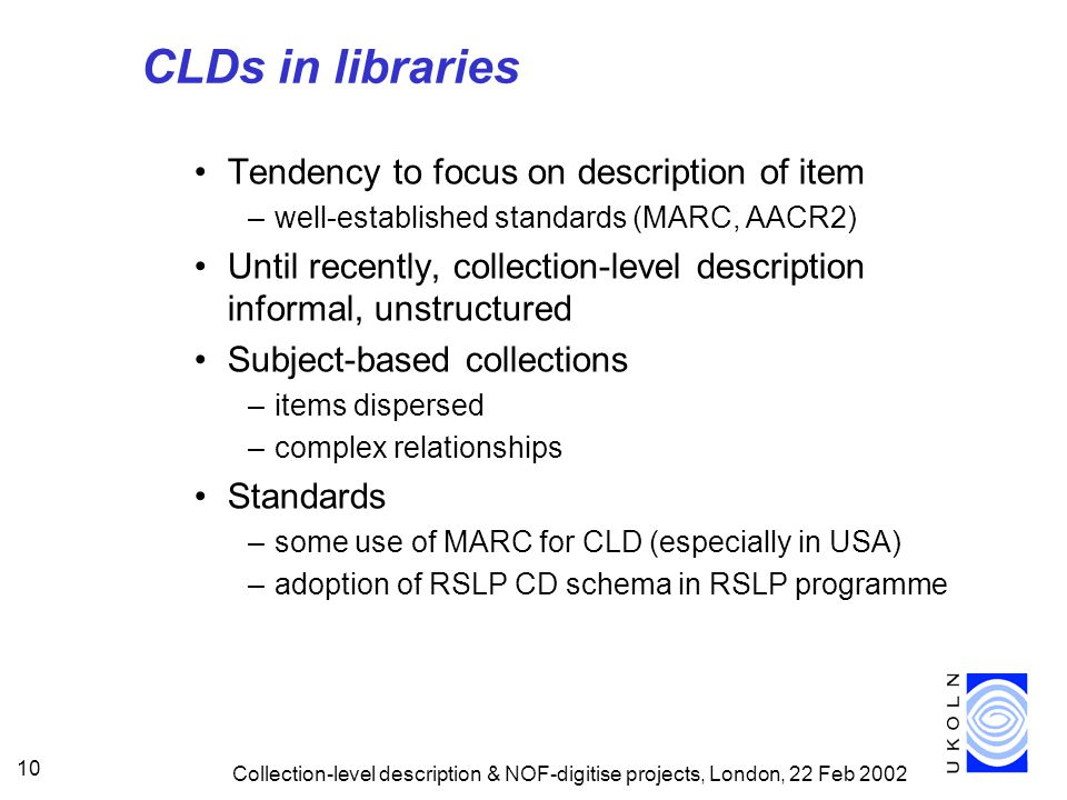 Collection-level description & NOF-digitise projects, London, 22 Feb 2002 10 CLDs in libraries Tendency to focus on description of item –well-established standards (MARC, AACR2) Until recently, collection-level description informal, unstructured Subject-based collections –items dispersed –complex relationships Standards –some use of MARC for CLD (especially in USA) –adoption of RSLP CD schema in RSLP programme