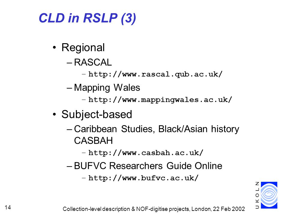Collection-level description & NOF-digitise projects, London, 22 Feb 2002 14 CLD in RSLP (3) Regional –RASCAL –http://www.rascal.qub.ac.uk/ –Mapping Wales –http://www.mappingwales.ac.uk/ Subject-based –Caribbean Studies, Black/Asian history CASBAH –http://www.casbah.ac.uk/ –BUFVC Researchers Guide Online –http://www.bufvc.ac.uk/