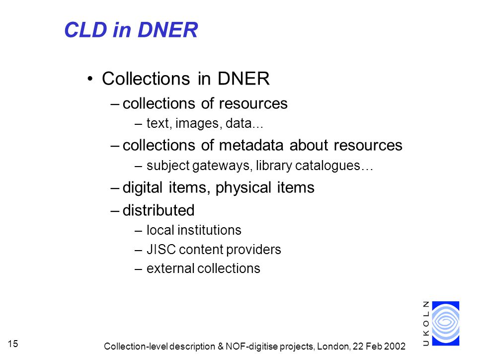 Collection-level description & NOF-digitise projects, London, 22 Feb 2002 15 CLD in DNER Collections in DNER –collections of resources –text, images, data...