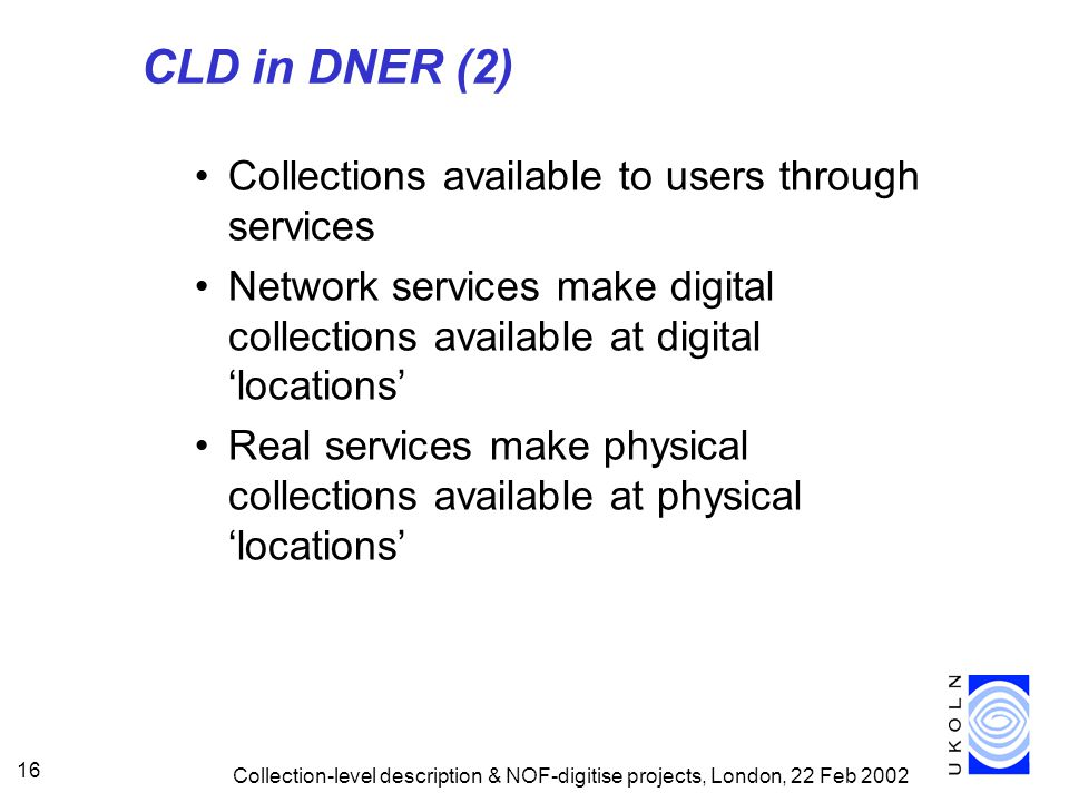 Collection-level description & NOF-digitise projects, London, 22 Feb 2002 16 CLD in DNER (2) Collections available to users through services Network services make digital collections available at digital 'locations' Real services make physical collections available at physical 'locations'