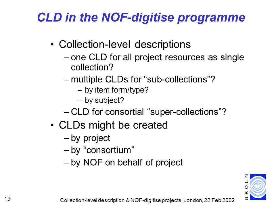 Collection-level description & NOF-digitise projects, London, 22 Feb 2002 19 CLD in the NOF-digitise programme Collection-level descriptions –one CLD for all project resources as single collection.