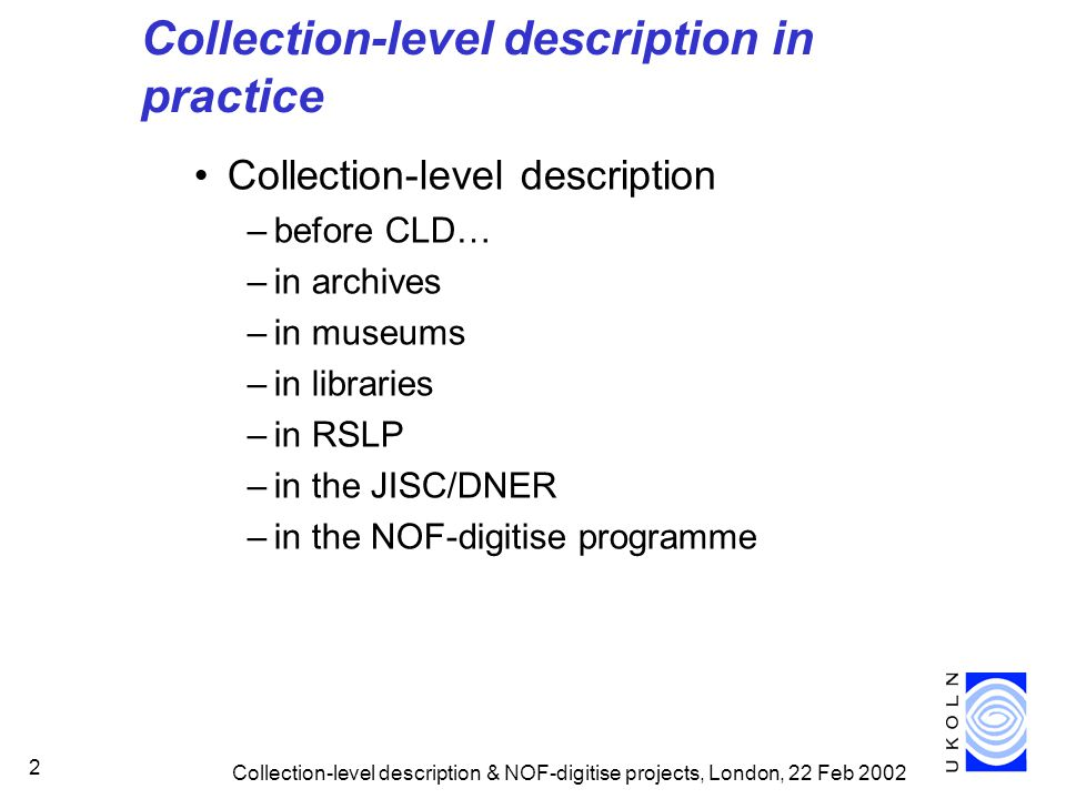 Collection-level description & NOF-digitise projects, London, 22 Feb 2002 2 Collection-level description in practice Collection-level description –before CLD… –in archives –in museums –in libraries –in RSLP –in the JISC/DNER –in the NOF-digitise programme