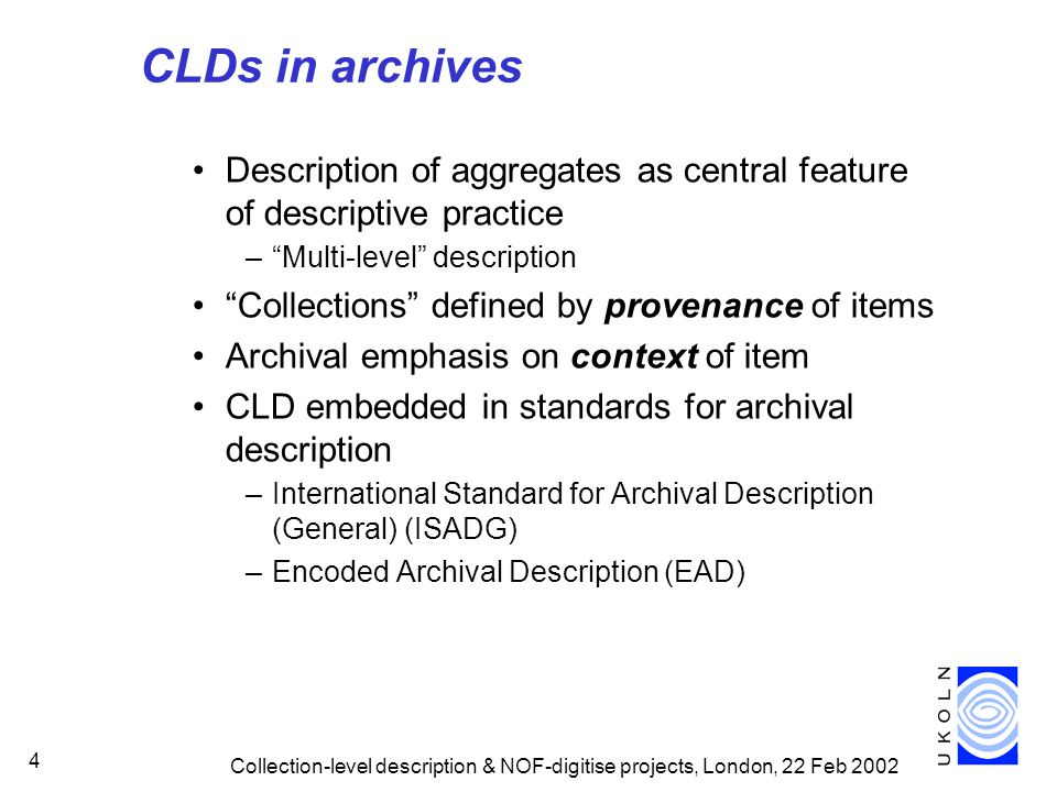 Collection-level description & NOF-digitise projects, London, 22 Feb 2002 4 CLDs in archives Description of aggregates as central feature of descriptive practice – Multi-level description Collections defined by provenance of items Archival emphasis on context of item CLD embedded in standards for archival description –International Standard for Archival Description (General) (ISADG) –Encoded Archival Description (EAD)