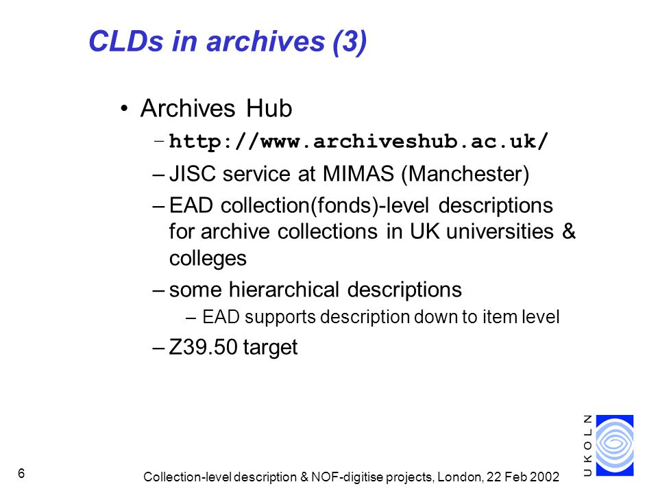 Collection-level description & NOF-digitise projects, London, 22 Feb 2002 6 CLDs in archives (3) Archives Hub –http://www.archiveshub.ac.uk/ –JISC service at MIMAS (Manchester) –EAD collection(fonds)-level descriptions for archive collections in UK universities & colleges –some hierarchical descriptions –EAD supports description down to item level –Z39.50 target
