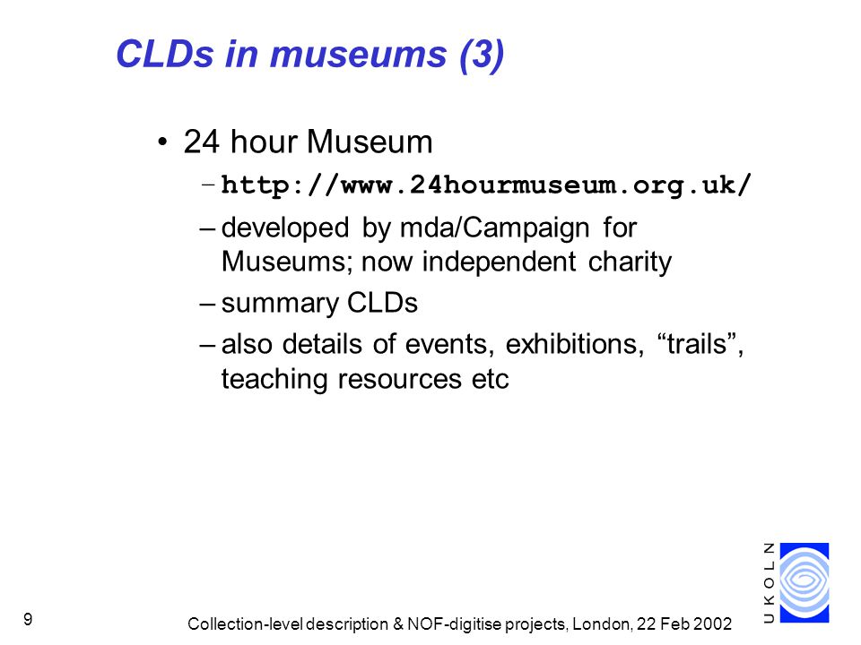 Collection-level description & NOF-digitise projects, London, 22 Feb 2002 9 CLDs in museums (3) 24 hour Museum –http://www.24hourmuseum.org.uk/ –developed by mda/Campaign for Museums; now independent charity –summary CLDs –also details of events, exhibitions, trails , teaching resources etc
