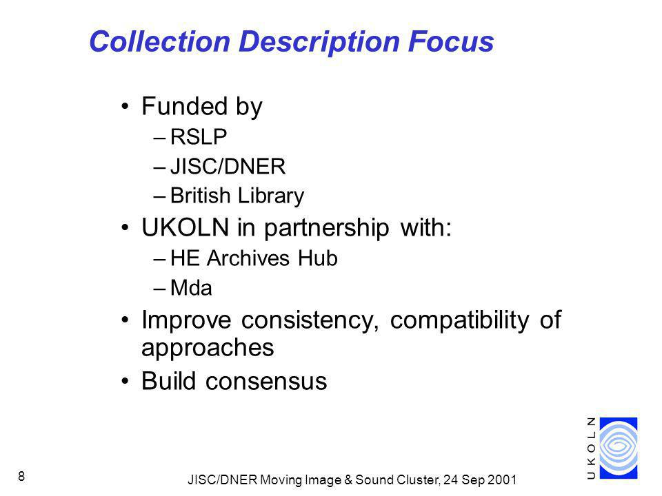JISC/DNER Moving Image & Sound Cluster, 24 Sep 2001 8 Collection Description Focus Funded by –RSLP –JISC/DNER –British Library UKOLN in partnership with: –HE Archives Hub –Mda Improve consistency, compatibility of approaches Build consensus