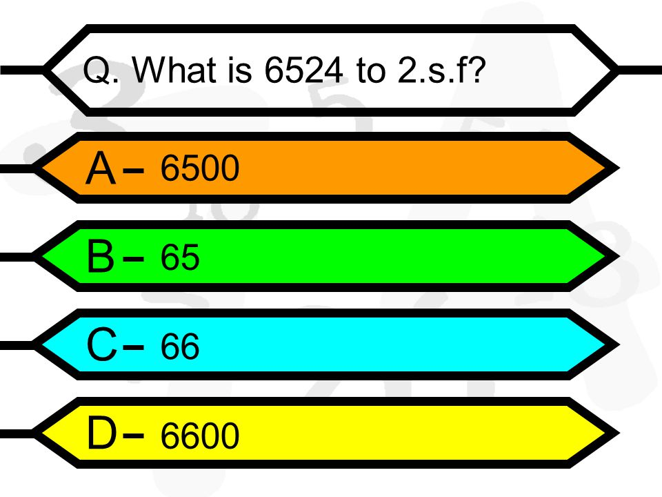 A B C D Q. What is 6524 to 2.s.f
