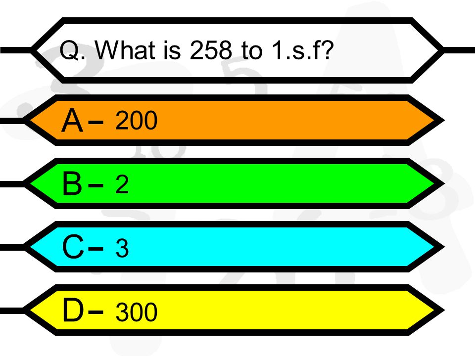 A B C D Q. What is 258 to 1.s.f
