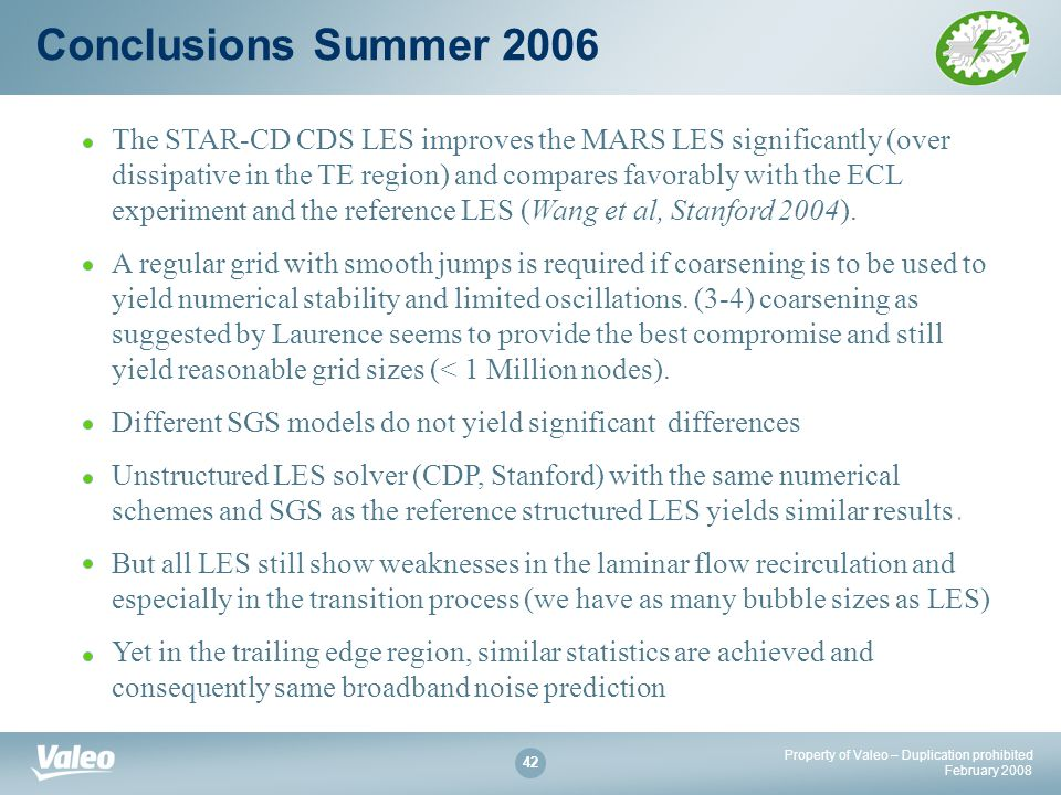 Property of Valeo – Duplication prohibited February Conclusions Summer 2006 The STAR-CD CDS LES improves the MARS LES significantly (over dissipative in the TE region) and compares favorably with the ECL experiment and the reference LES (Wang et al, Stanford 2004).
