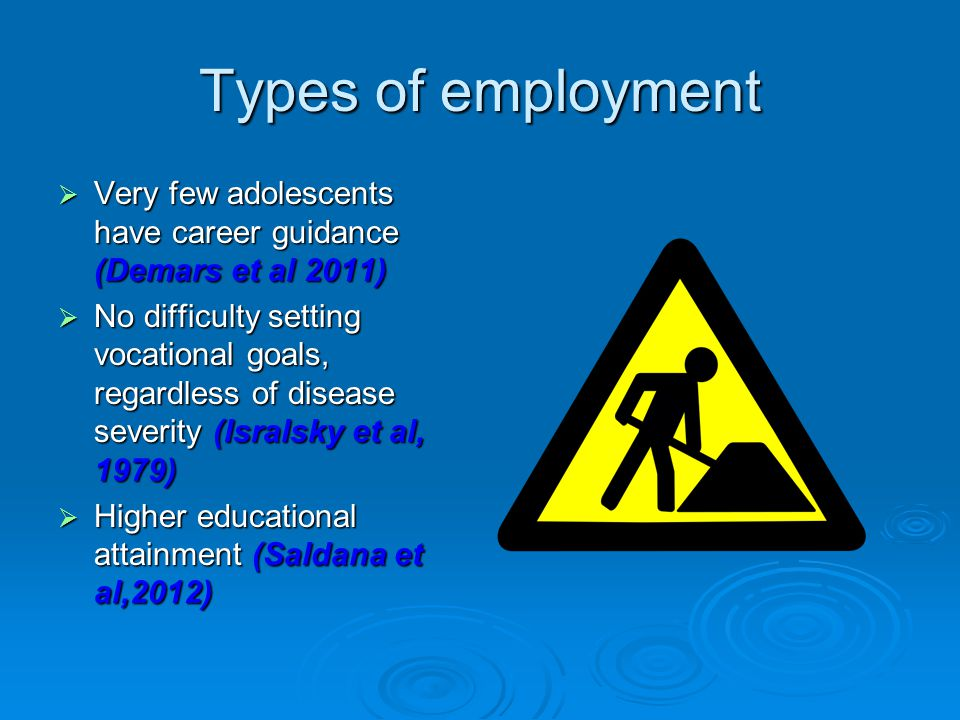 Types of employment  Very few adolescents have career guidance (Demars et al 2011)  No difficulty setting vocational goals, regardless of disease severity (Isralsky et al, 1979)  Higher educational attainment (Saldana et al,2012)