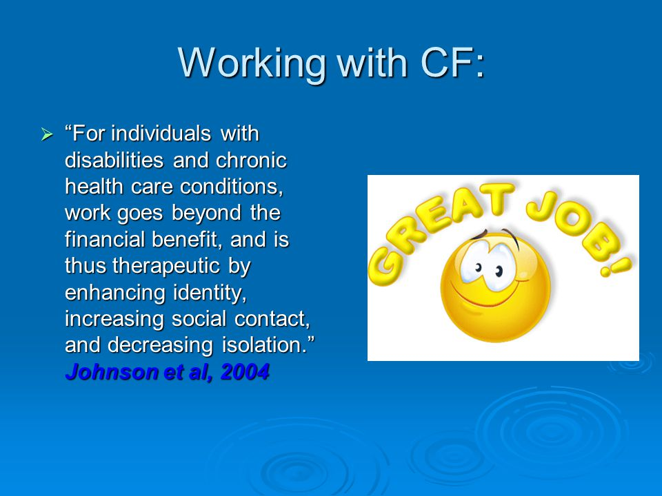 Working with CF:  For individuals with disabilities and chronic health care conditions, work goes beyond the financial benefit, and is thus therapeutic by enhancing identity, increasing social contact, and decreasing isolation. Johnson et al, 2004