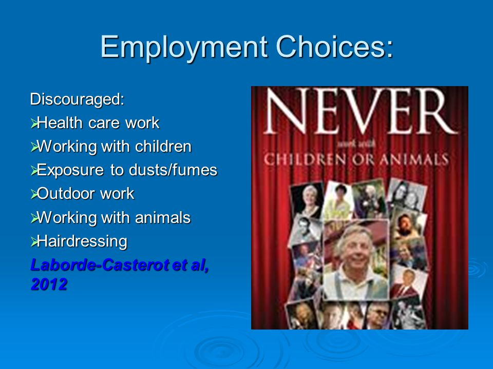 Employment Choices: Discouraged:  Health care work  Working with children  Exposure to dusts/fumes  Outdoor work  Working with animals  Hairdressing Laborde-Casterot et al, 2012