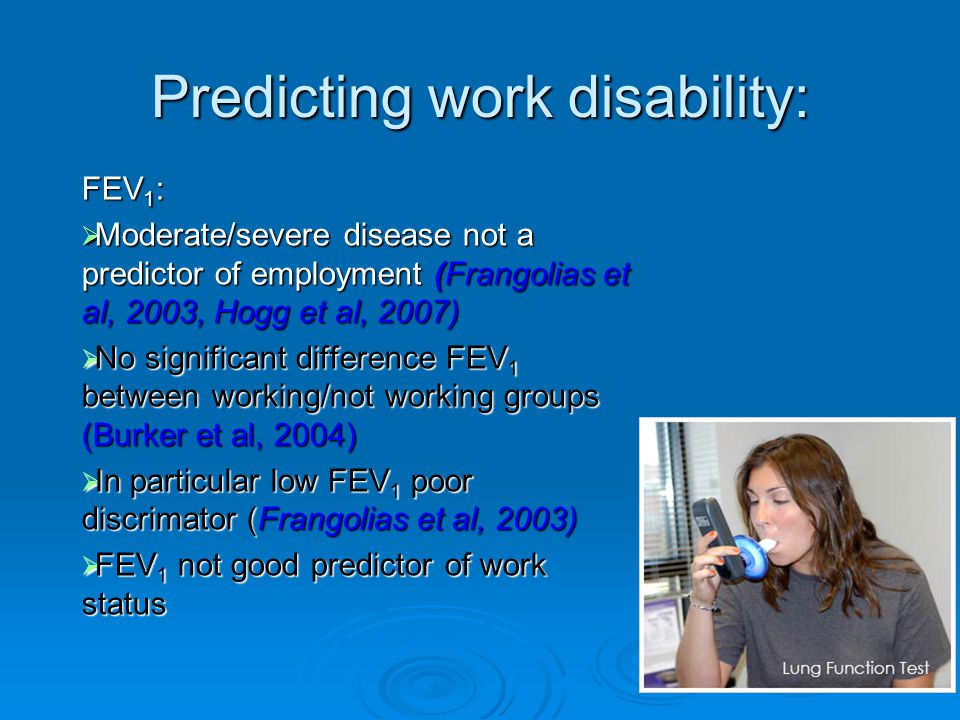 Predicting work disability: FEV 1 :  Moderate/severe disease not a predictor of employment (Frangolias et al, 2003, Hogg et al, 2007)  No significant difference FEV 1 between working/not working groups (Burker et al, 2004)  In particular low FEV 1 poor discrimator (Frangolias et al, 2003)  FEV 1 not good predictor of work status