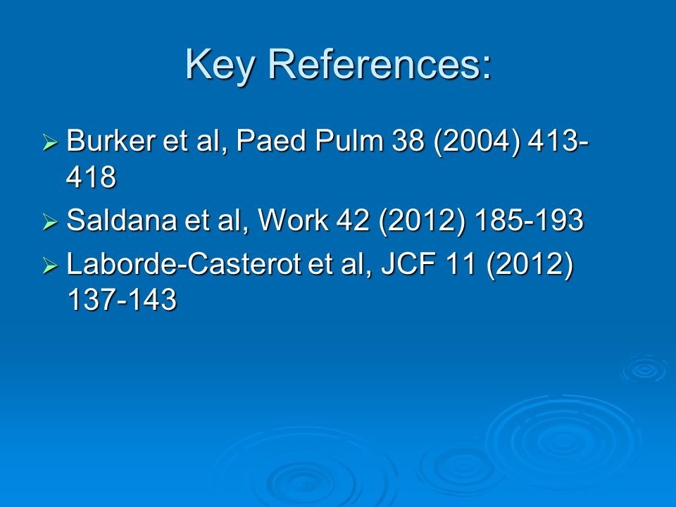 Key References:  Burker et al, Paed Pulm 38 (2004) 413- 418  Saldana et al, Work 42 (2012) 185-193  Laborde-Casterot et al, JCF 11 (2012) 137-143