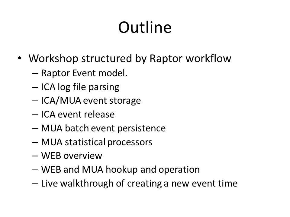 Outline Workshop structured by Raptor workflow – Raptor Event model. – ICA log file parsing – ICA/MUA event storage – ICA event release – MUA batch ev