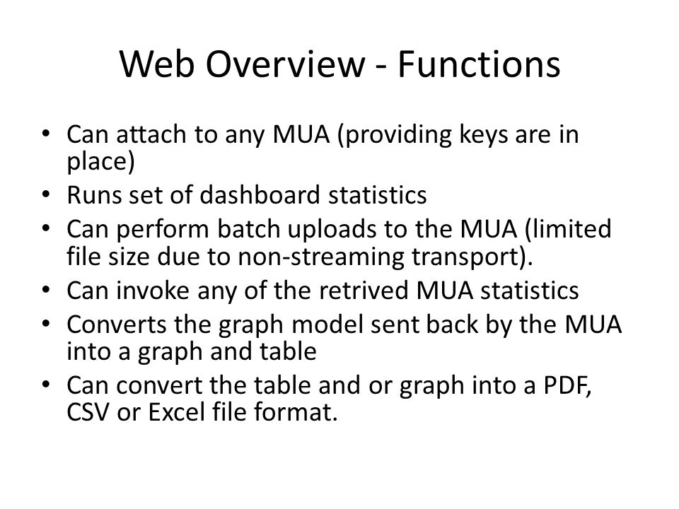 Web Overview - Functions Can attach to any MUA (providing keys are in place) Runs set of dashboard statistics Can perform batch uploads to the MUA (limited file size due to non-streaming transport).