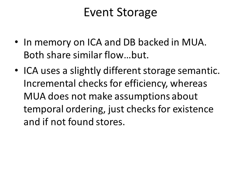 Event Storage In memory on ICA and DB backed in MUA. Both share similar flow…but. ICA uses a slightly different storage semantic. Incremental checks f