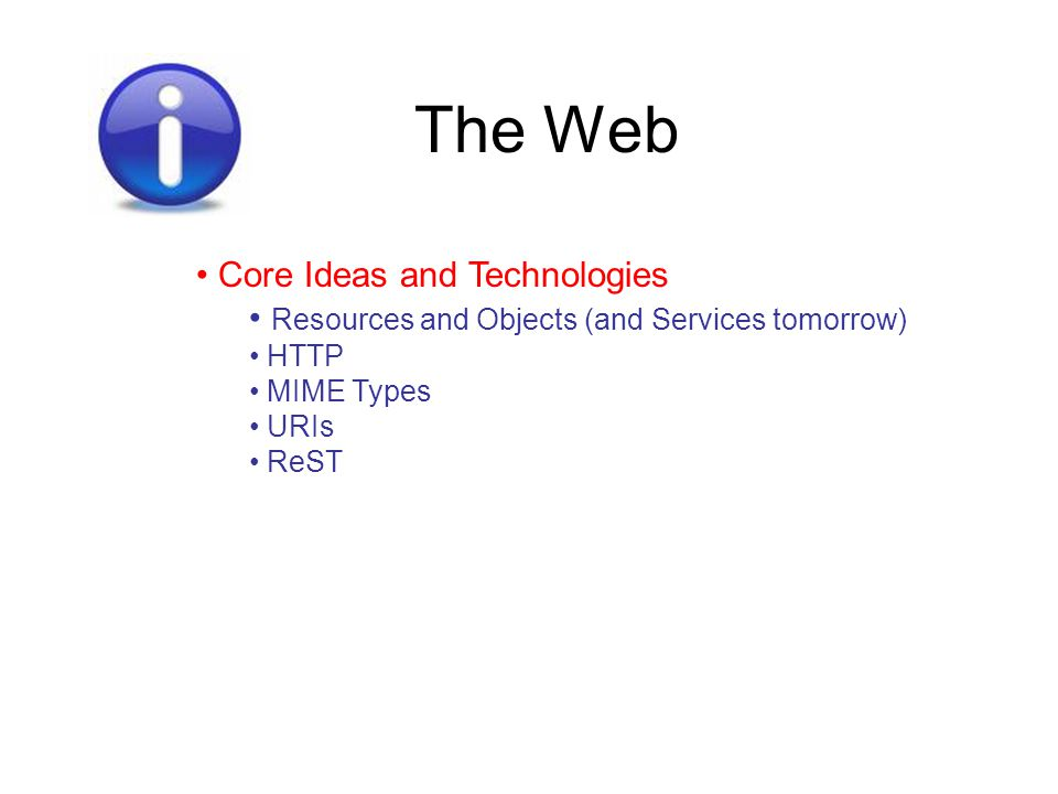 The Web Core Ideas and Technologies Resources and Objects (and Services tomorrow) HTTP MIME Types URIs ReST