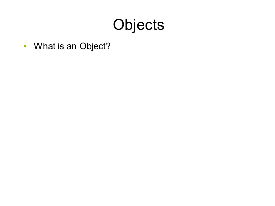 Objects What is an Object.