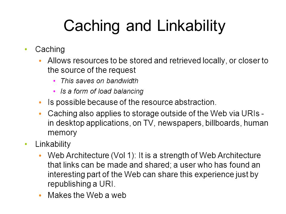 Caching and Linkability Caching Allows resources to be stored and retrieved locally, or closer to the source of the request This saves on bandwidth Is